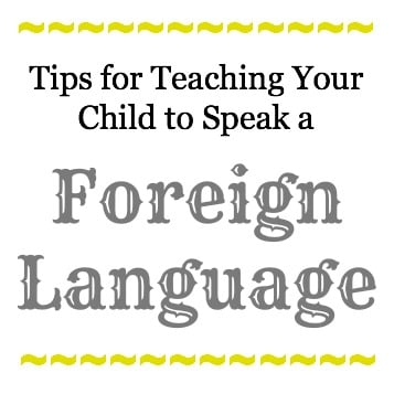 Tips for Teaching Your Child to Speak a Foreign Language Tips for Teaching Your Child to Speak a Foreign Language