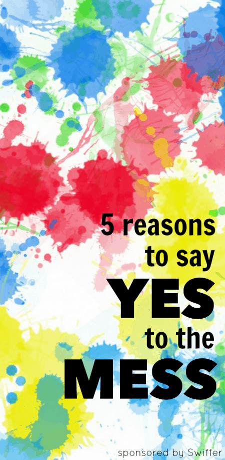 5 Reasons to Say Yes to the Mess